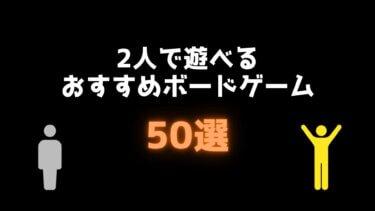 【2021年版】2人で遊べるおすすめボードゲーム50選